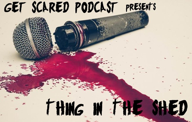 get scared podcast thing in the shed